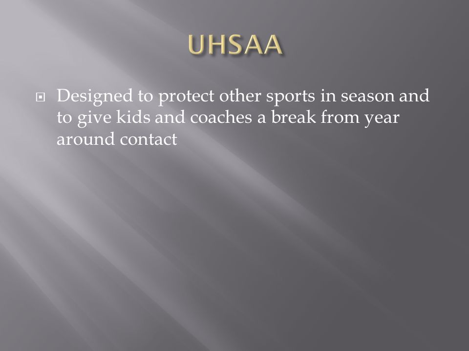 UHSAA Designed to protect other sports in season and to give kids and coaches a break from year around contact.