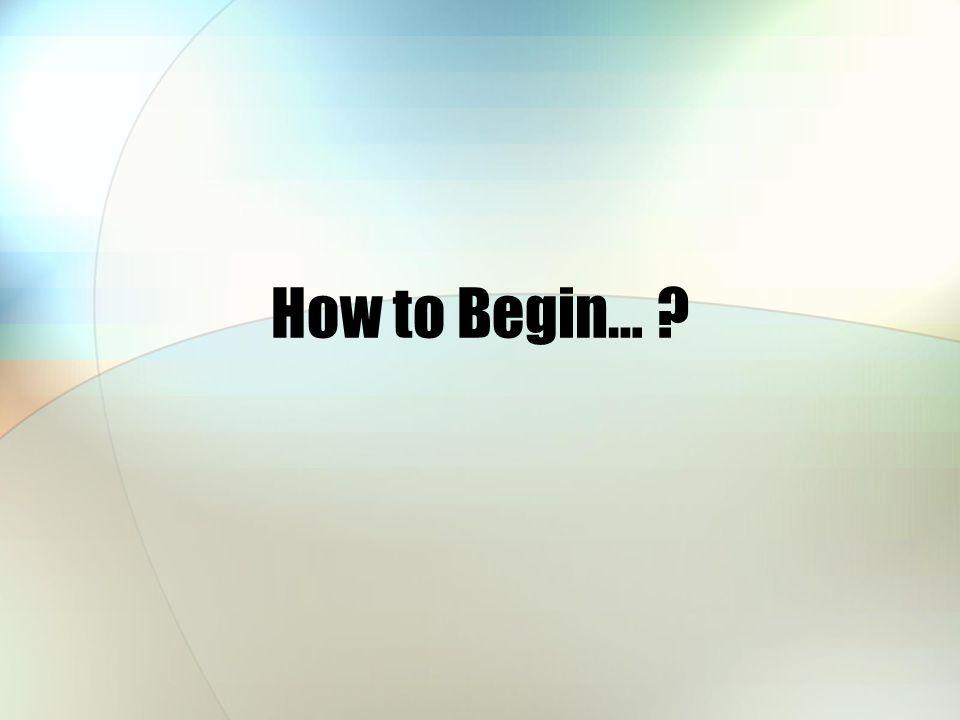 How to Begin…