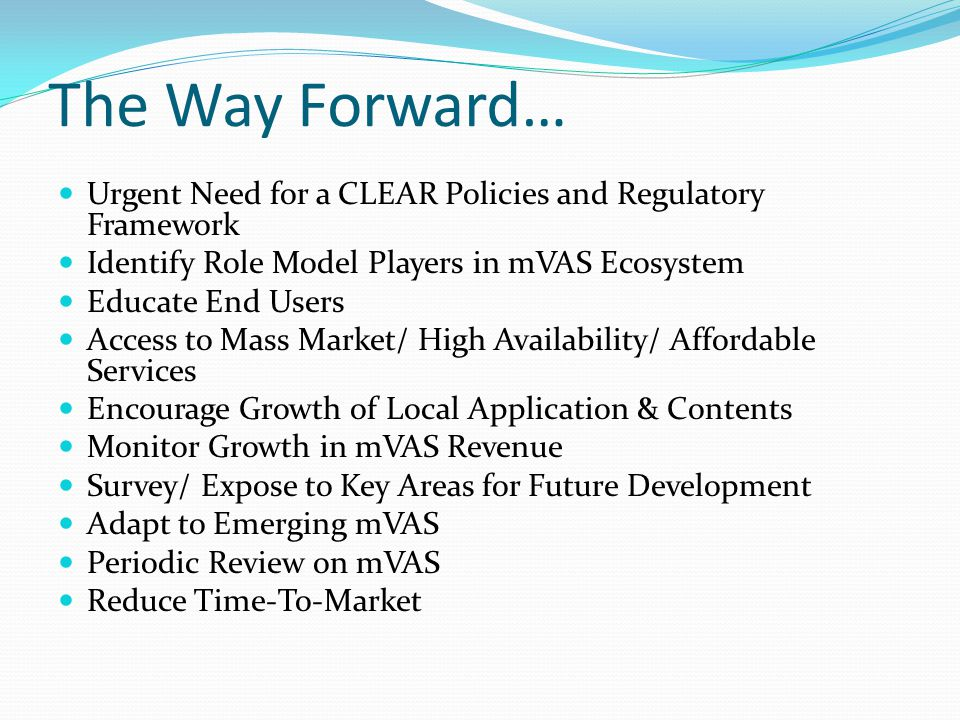 The Way Forward… Urgent Need for a CLEAR Policies and Regulatory Framework. Identify Role Model Players in mVAS Ecosystem.