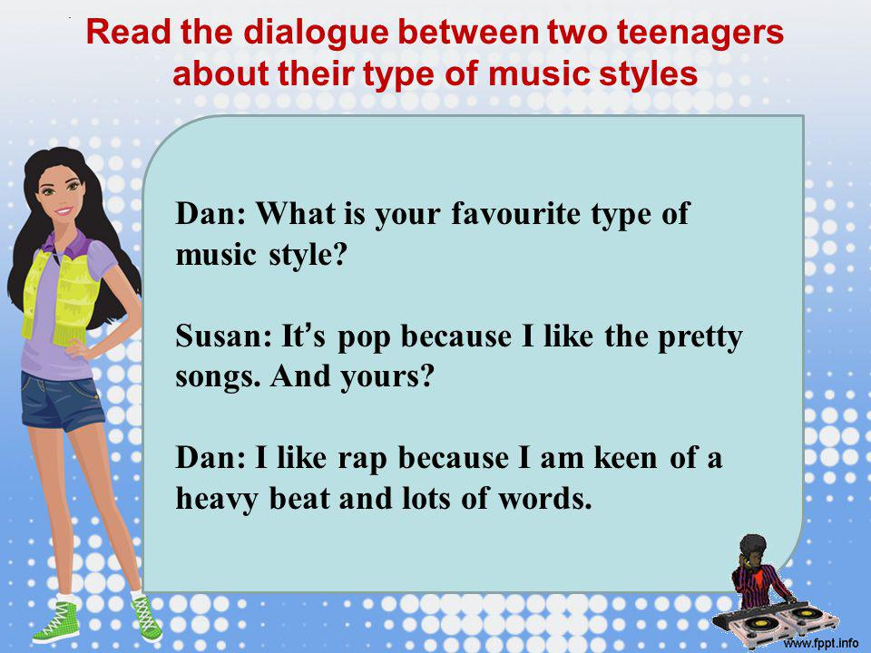 . Read the dialogue between two teenagers about their type of music styles. Dan: What is your favourite type of music style
