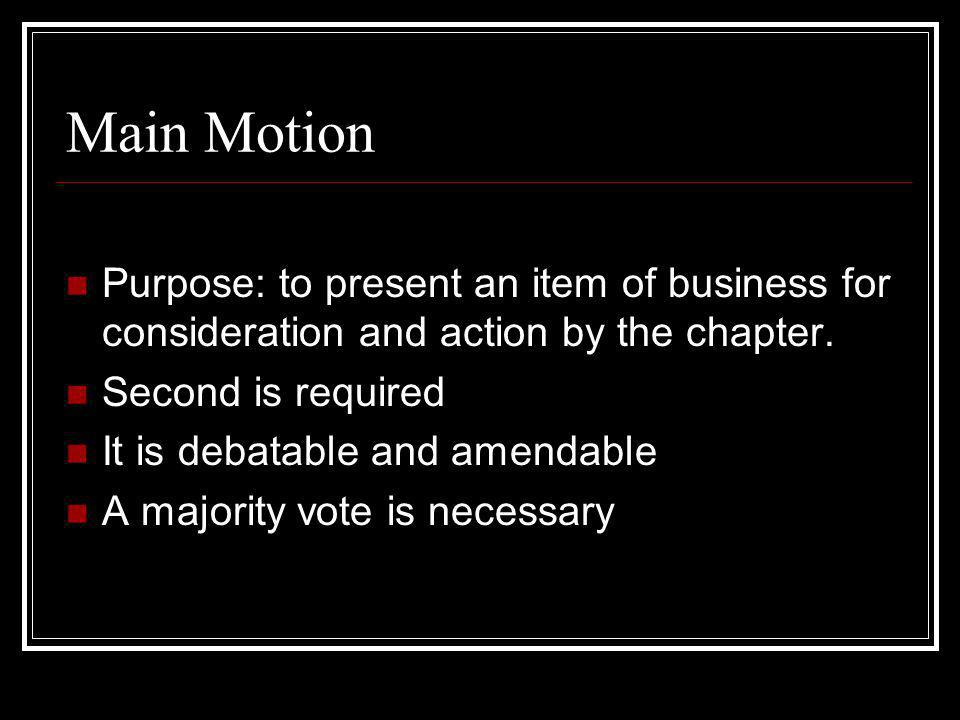 Main Motion Purpose: to present an item of business for consideration and action by the chapter. Second is required.