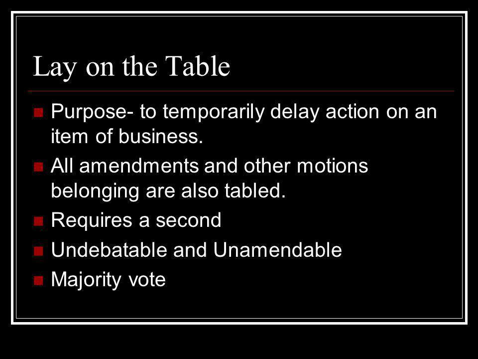 Lay on the Table Purpose- to temporarily delay action on an item of business. All amendments and other motions belonging are also tabled.