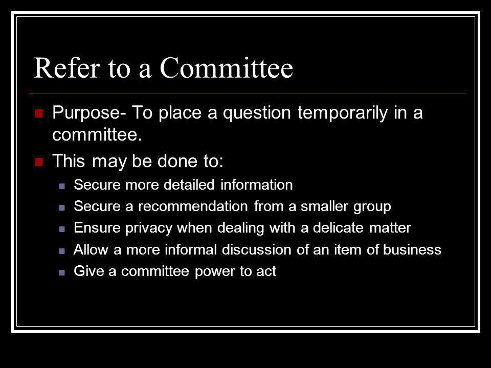 Refer to a Committee Purpose- To place a question temporarily in a committee. This may be done to: