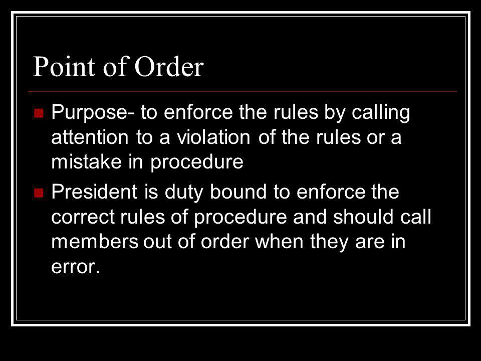 Point of Order Purpose- to enforce the rules by calling attention to a violation of the rules or a mistake in procedure.