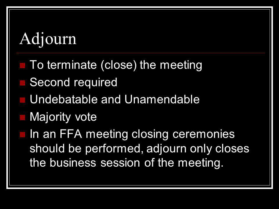 Adjourn To terminate (close) the meeting Second required
