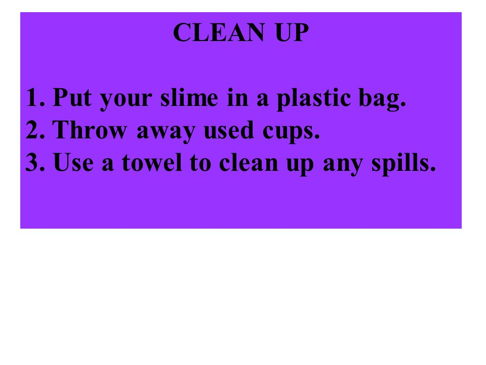 CLEAN UP Put your slime in a plastic bag. Throw away used cups. Use a towel to clean up any spills.