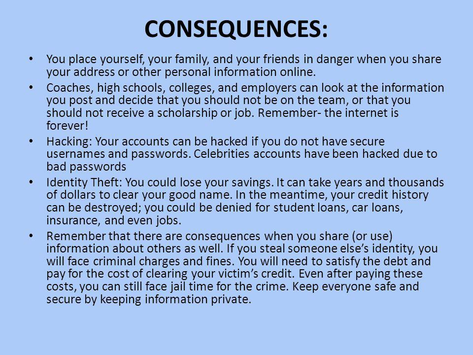 Consequences: You place yourself, your family, and your friends in danger when you share your address or other personal information online.