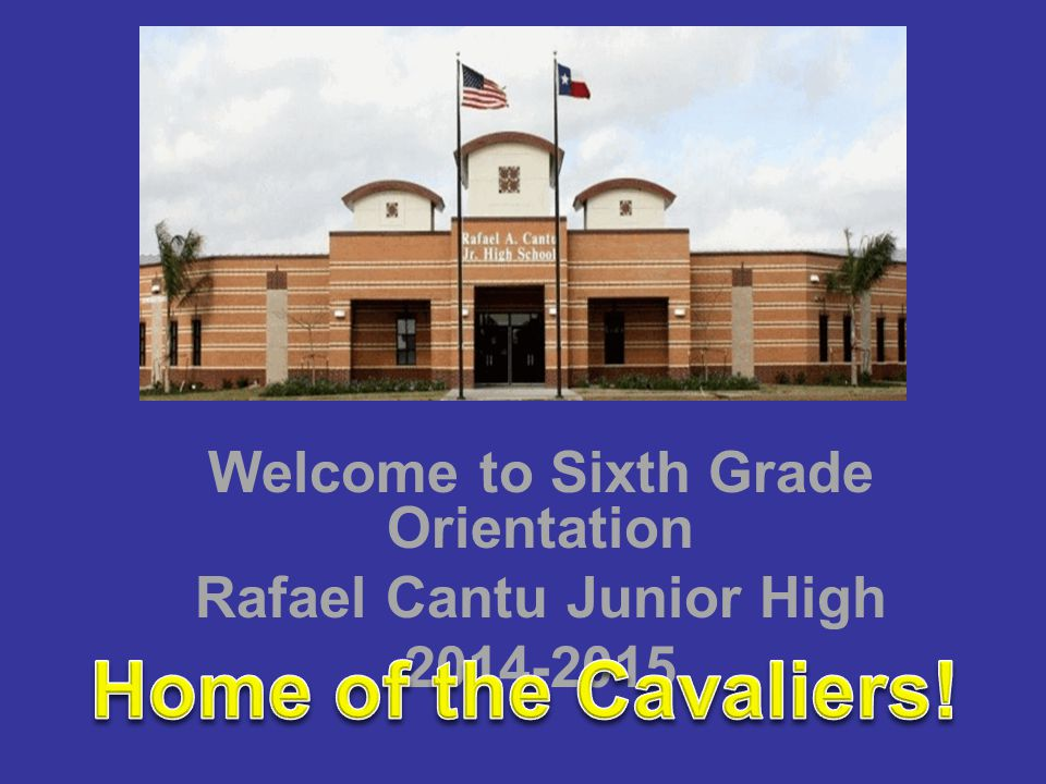 Welcome to Sixth Grade Orientation Rafael Cantu Junior High 2014-2015