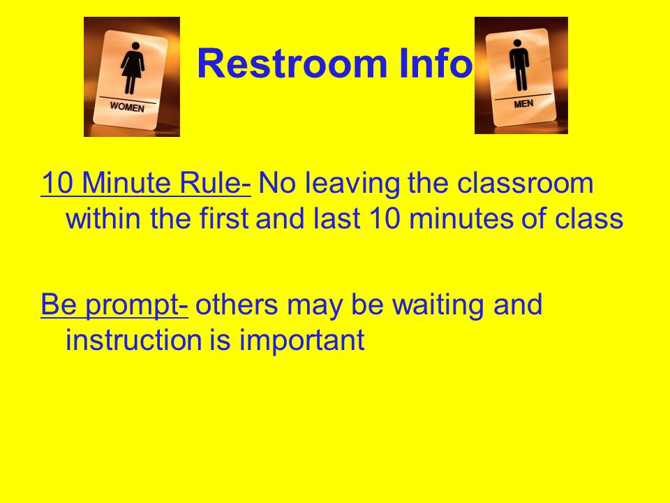 Restroom Info 10 Minute Rule- No leaving the classroom within the first and last 10 minutes of class.
