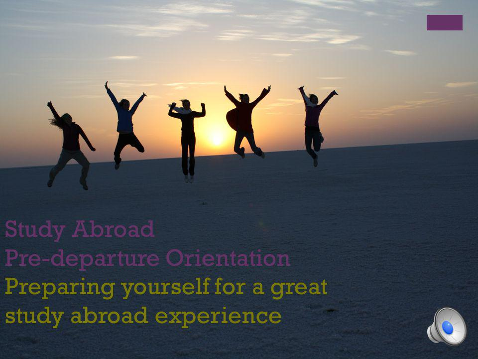 Study Abroad Pre-departure Orientation Preparing yourself for a great study abroad experience