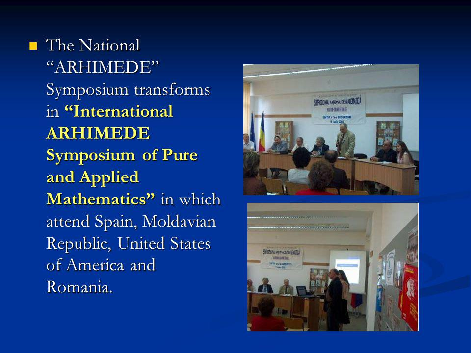 The National ARHIMEDE Symposium transforms in International ARHIMEDE Symposium of Pure and Applied Mathematics in which attend Spain, Moldavian Republic, United States of America and Romania.