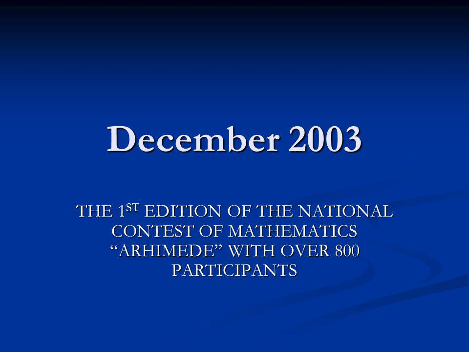 December 2003 THE 1ST EDITION OF THE NATIONAL CONTEST OF MATHEMATICS ARHIMEDE WITH OVER 800 PARTICIPANTS.