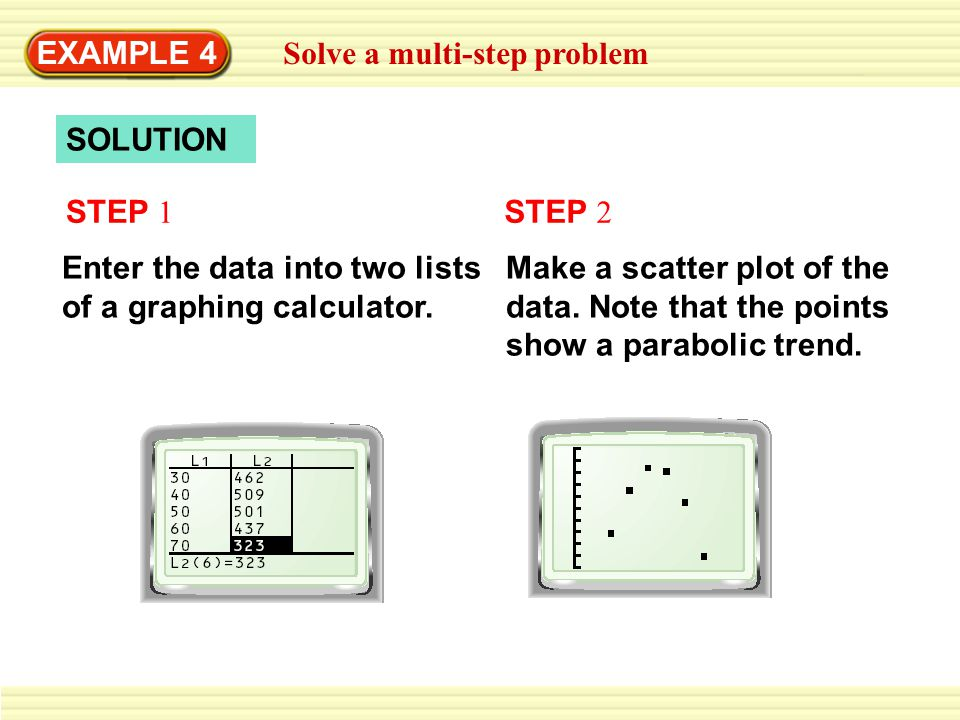 EXAMPLE 4 Solve a multi-step problem. SOLUTION. STEP 1. STEP 2. Enter the data into two lists of a graphing calculator.