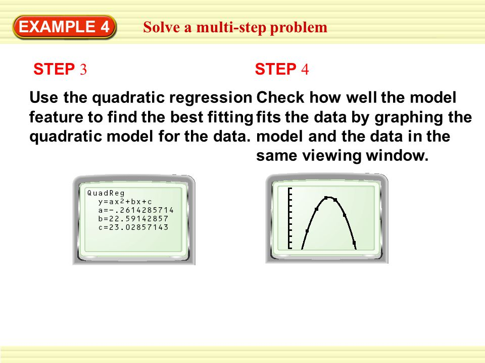 EXAMPLE 4 Solve a multi-step problem. STEP 3. STEP 4. Use the quadratic regression feature to find the best fitting quadratic model for the data.