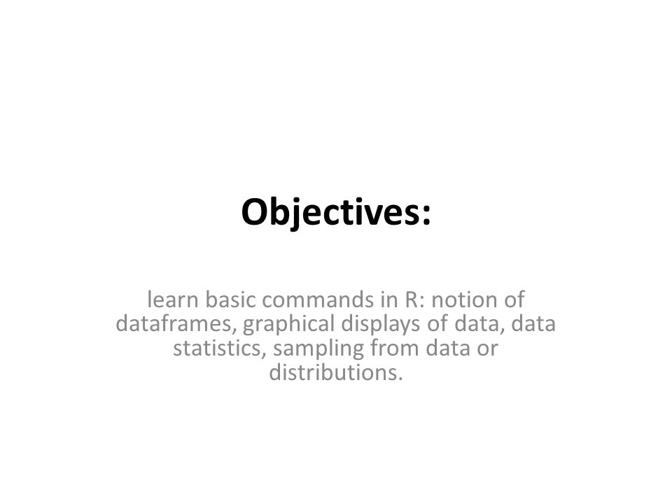 Objectives: learn basic commands in R: notion of dataframes, graphical displays of data, data statistics, sampling from data or distributions.