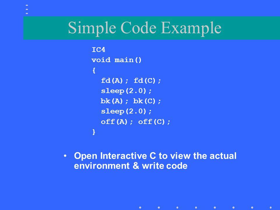 Simple Code Example IC4. void main() { fd(A); fd(C); sleep(2.0); bk(A); bk(C); off(A); off(C);