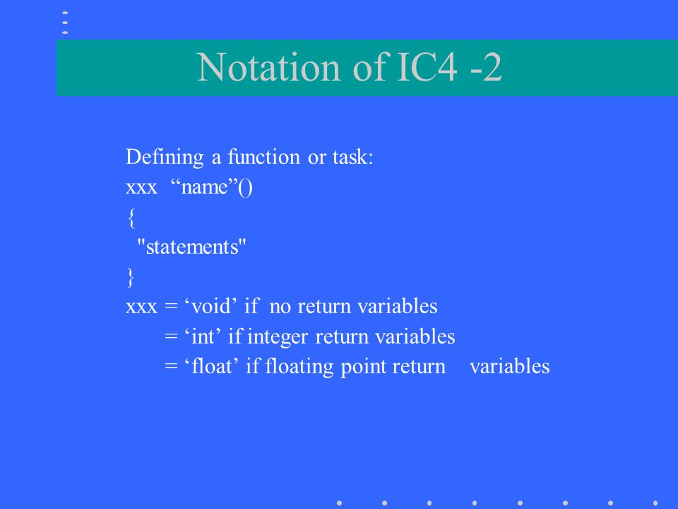 Notation of IC4 -2 Defining a function or task: xxx name () {