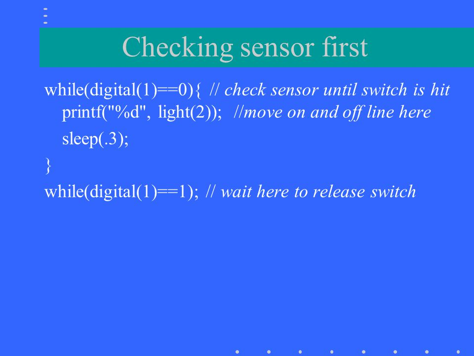 Checking sensor first while(digital(1)==0){ // check sensor until switch is hit printf( %d , light(2)); //move on and off line here.