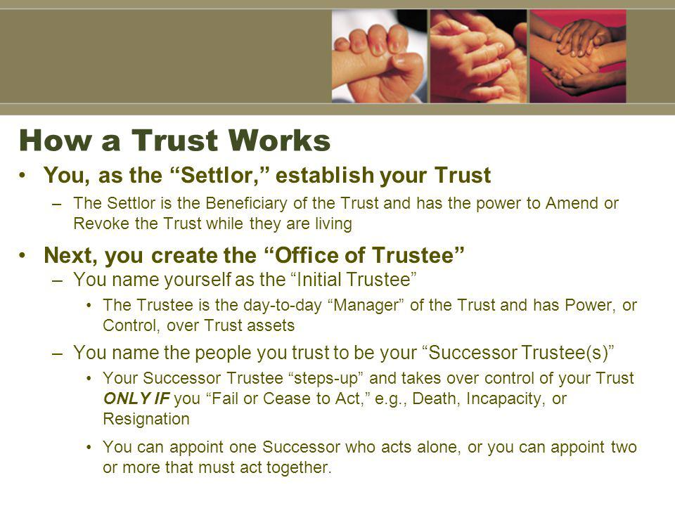 How a Trust Works You, as the Settlor, establish your Trust
