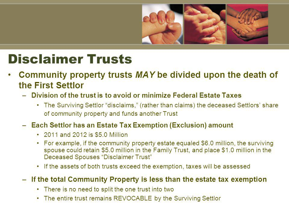Disclaimer Trusts Community property trusts MAY be divided upon the death of the First Settlor.