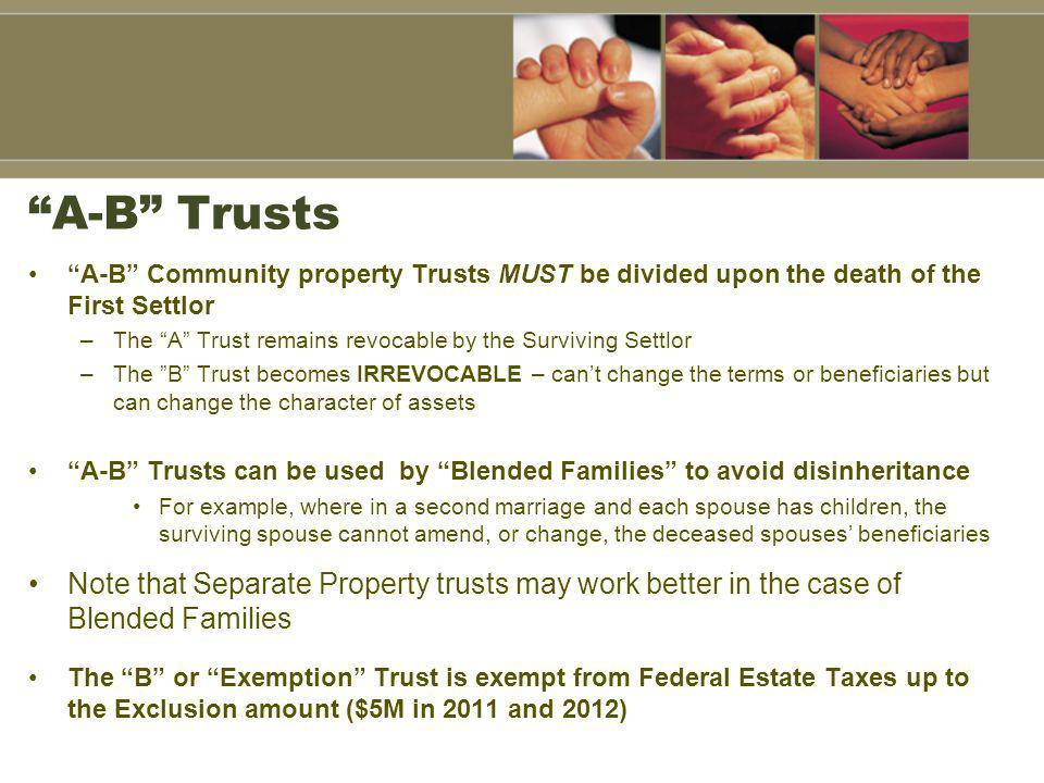 A-B Trusts A-B Community property Trusts MUST be divided upon the death of the First Settlor.
