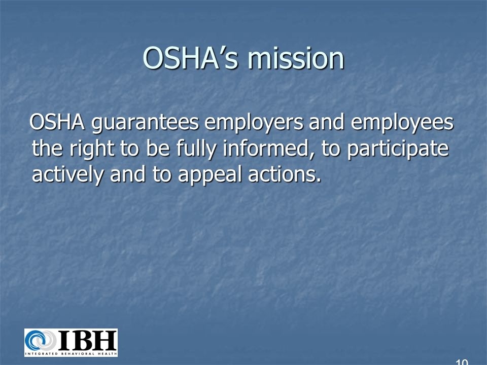 OSHA's mission OSHA guarantees employers and employees the right to be fully informed, to participate actively and to appeal actions.