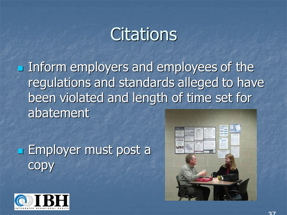 Citations Inform employers and employees of the regulations and standards alleged to have been violated and length of time set for abatement.