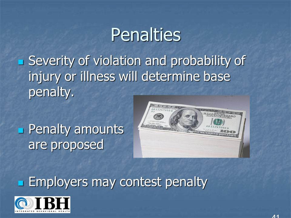 Penalties Severity of violation and probability of injury or illness will determine base penalty. Penalty amounts are proposed.
