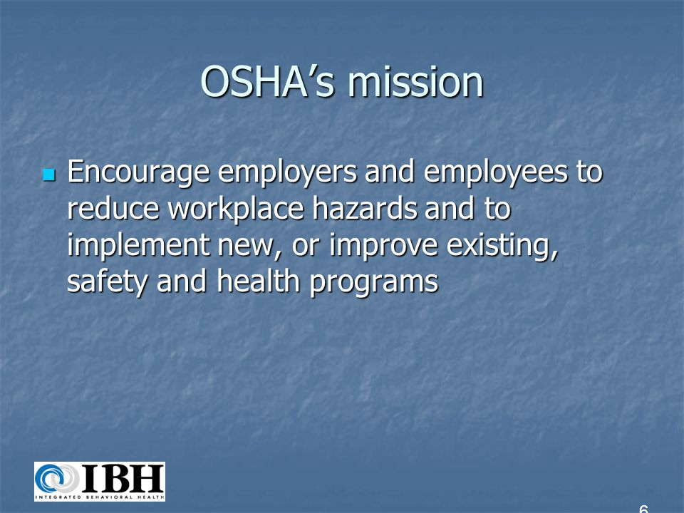 OSHA's mission Encourage employers and employees to reduce workplace hazards and to implement new, or improve existing, safety and health programs.