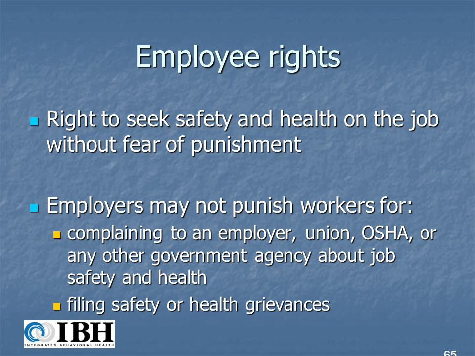 Employee rights Right to seek safety and health on the job without fear of punishment. Employers may not punish workers for: