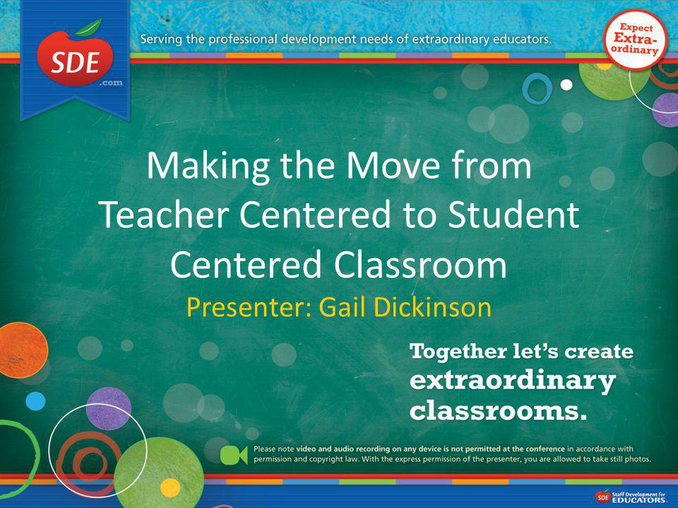 Making the Move from Teacher Centered to Student Centered Classroom Presenter: Gail Dickinson