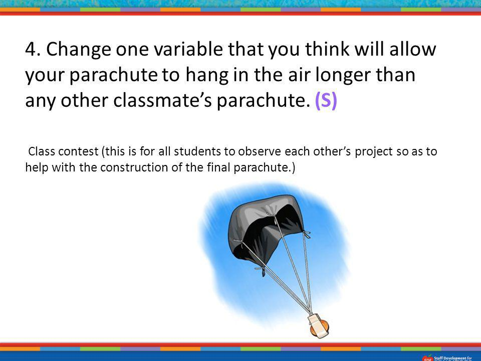 4. Change one variable that you think will allow your parachute to hang in the air longer than any other classmate's parachute. (S)