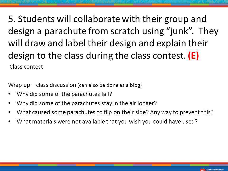 5. Students will collaborate with their group and design a parachute from scratch using junk . They will draw and label their design and explain their design to the class during the class contest. (E)