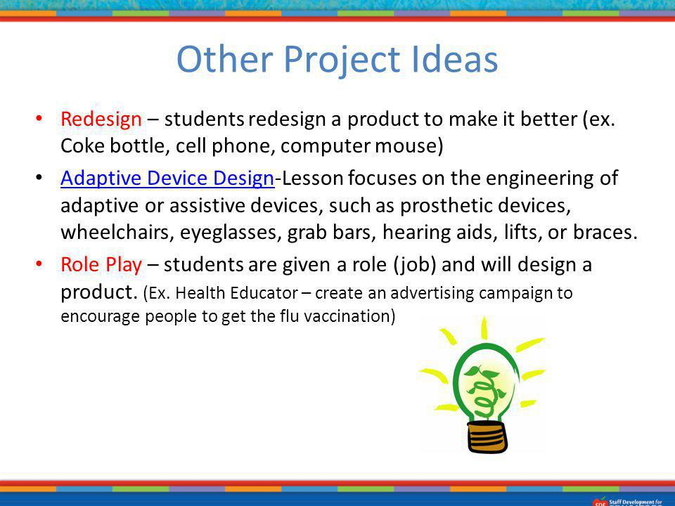 Other Project Ideas Redesign – students redesign a product to make it better (ex. Coke bottle, cell phone, computer mouse)