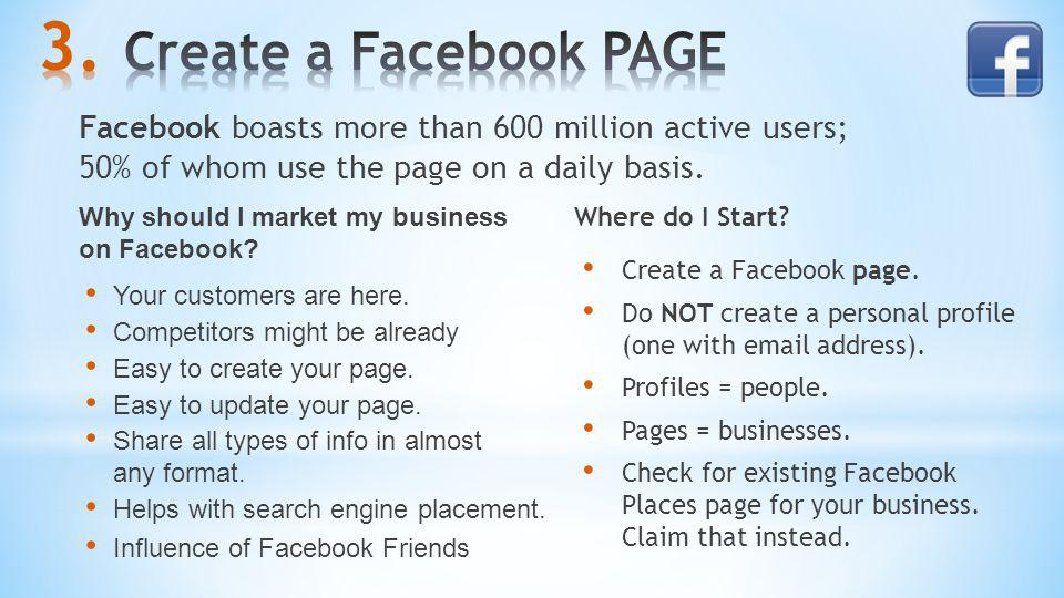 Create a Facebook PAGE Facebook boasts more than 600 million active users; 50% of whom use the page on a daily basis.