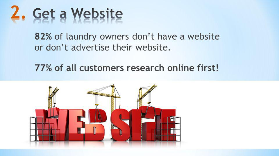 Get a Website 82% of laundry owners don't have a website or don't advertise their website.