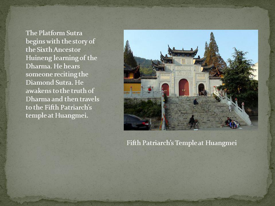 The Platform Sutra begins with the story of the Sixth Ancestor Huineng learning of the Dharma. He hears someone reciting the Diamond Sutra. He awakens to the truth of Dharma and then travels to the Fifth Patriarch's temple at Huangmei.
