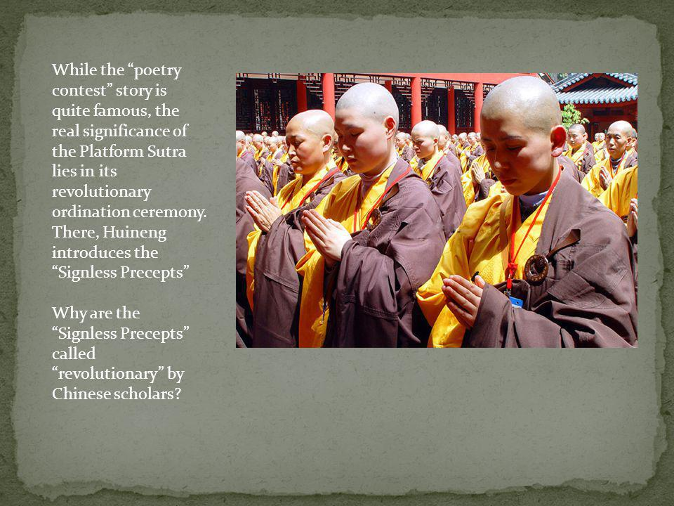 While the poetry contest story is quite famous, the real significance of the Platform Sutra lies in its revolutionary ordination ceremony. There, Huineng introduces the Signless Precepts