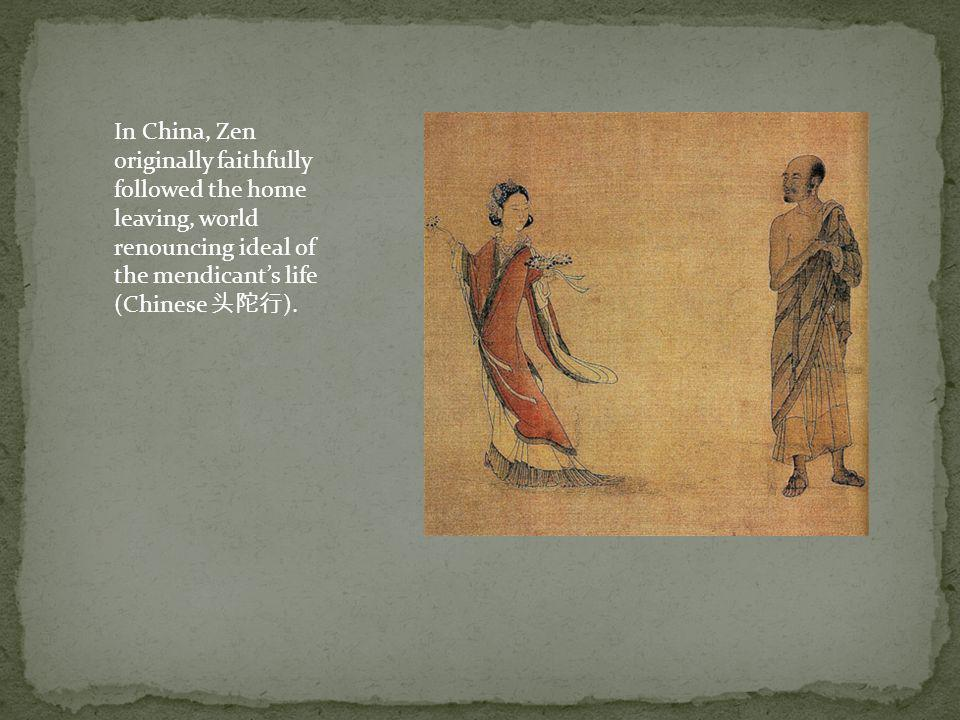 In China, Zen originally faithfully followed the home leaving, world renouncing ideal of the mendicant's life (Chinese 头陀行).