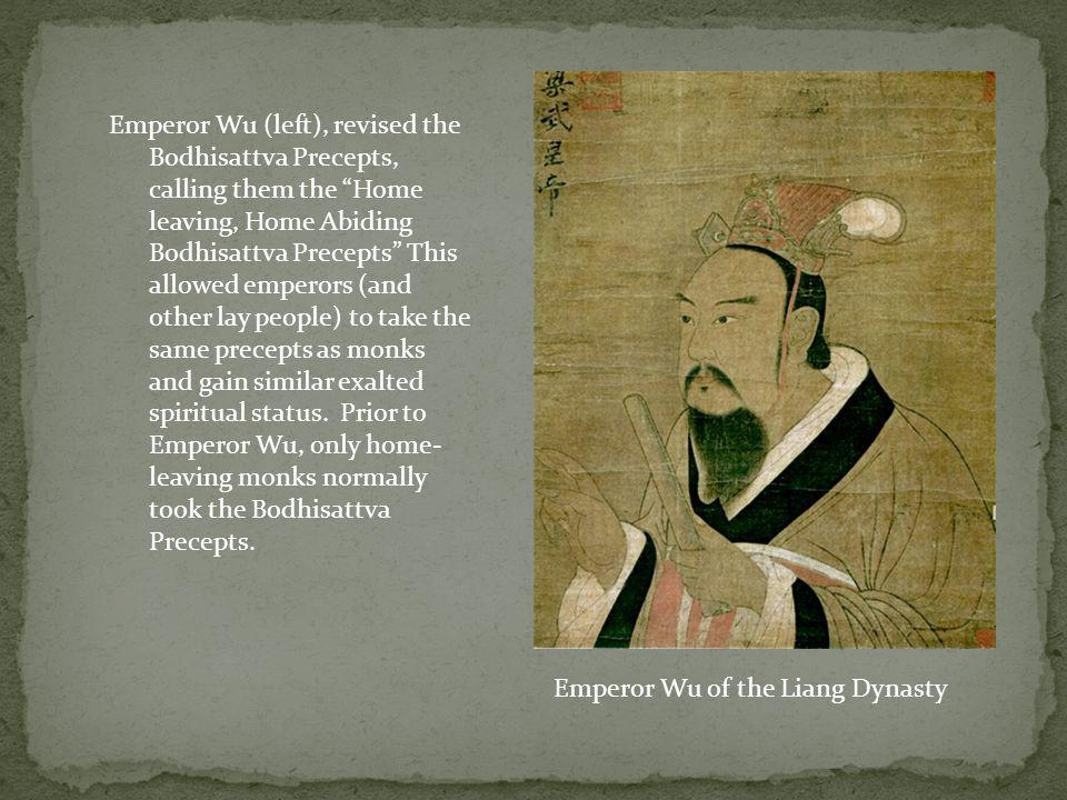 Emperor Wu (left), revised the Bodhisattva Precepts, calling them the Home leaving, Home Abiding Bodhisattva Precepts This allowed emperors (and other lay people) to take the same precepts as monks and gain similar exalted spiritual status. Prior to Emperor Wu, only home-leaving monks normally took the Bodhisattva Precepts.