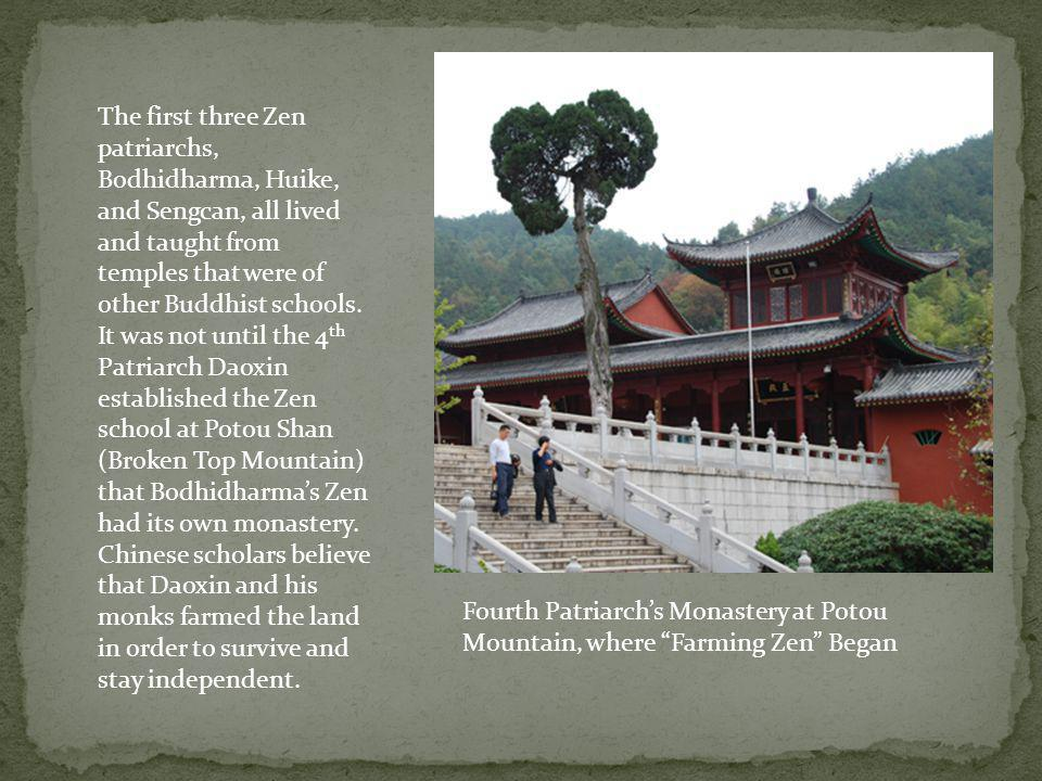 The first three Zen patriarchs, Bodhidharma, Huike, and Sengcan, all lived and taught from temples that were of other Buddhist schools. It was not until the 4th Patriarch Daoxin established the Zen school at Potou Shan (Broken Top Mountain) that Bodhidharma's Zen had its own monastery. Chinese scholars believe that Daoxin and his monks farmed the land in order to survive and stay independent.