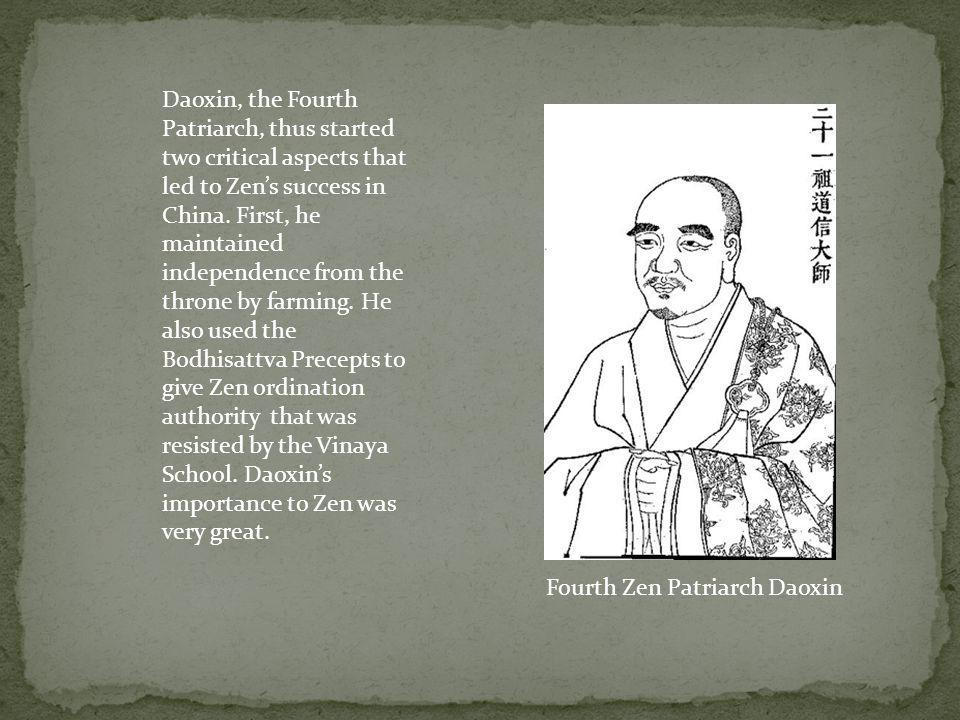 Daoxin, the Fourth Patriarch, thus started two critical aspects that led to Zen's success in China. First, he maintained independence from the throne by farming. He also used the Bodhisattva Precepts to give Zen ordination authority that was resisted by the Vinaya School. Daoxin's importance to Zen was very great.