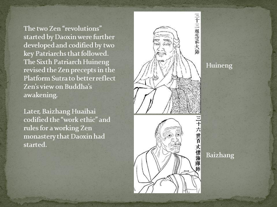 The two Zen revolutions started by Daoxin were further developed and codified by two key Patriarchs that followed. The Sixth Patriarch Huineng revised the Zen precepts in the Platform Sutra to better reflect Zen's view on Buddha's awakening.
