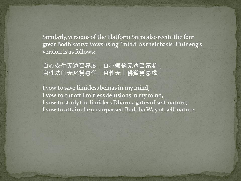 Similarly, versions of the Platform Sutra also recite the four great Bodhisattva Vows using mind as their basis. Huineng's version is as follows: