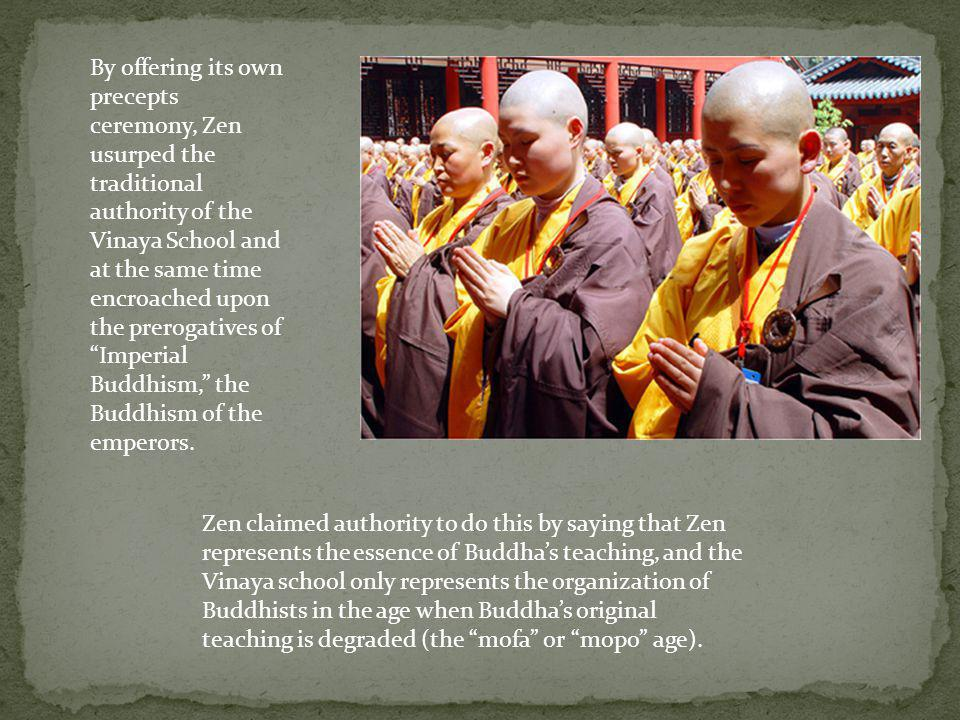 By offering its own precepts ceremony, Zen usurped the traditional authority of the Vinaya School and at the same time encroached upon the prerogatives of Imperial Buddhism, the Buddhism of the emperors.