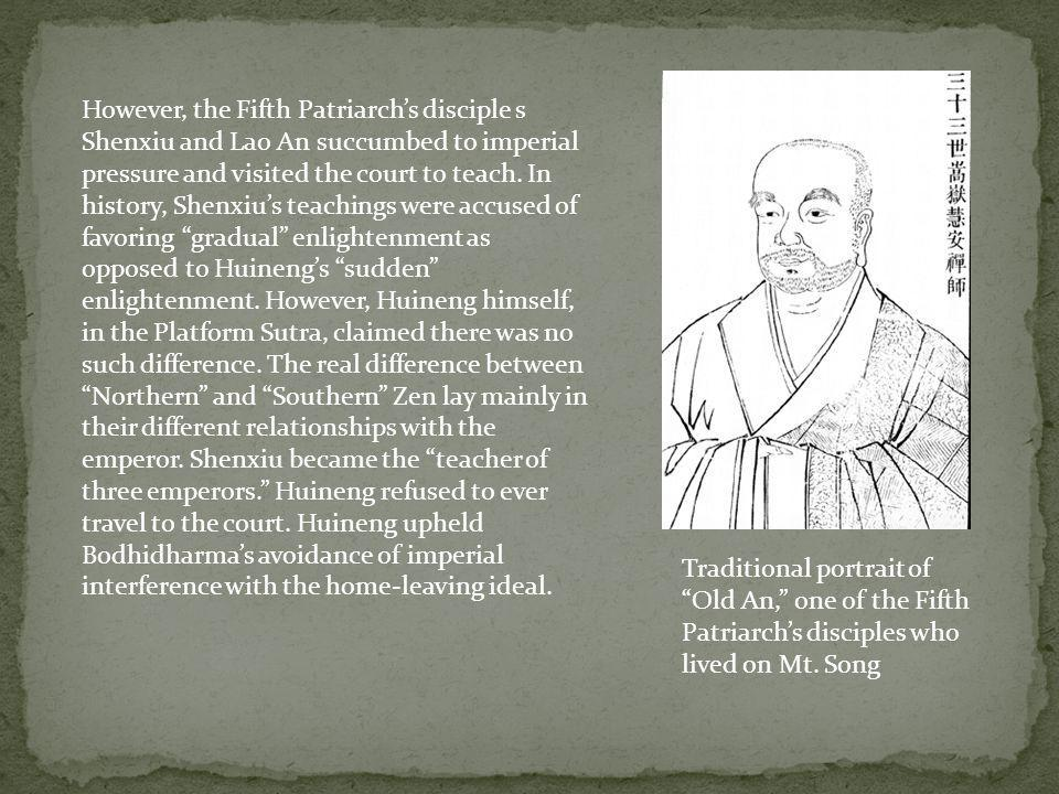 However, the Fifth Patriarch's disciple s Shenxiu and Lao An succumbed to imperial pressure and visited the court to teach. In history, Shenxiu's teachings were accused of favoring gradual enlightenment as opposed to Huineng's sudden enlightenment. However, Huineng himself, in the Platform Sutra, claimed there was no such difference. The real difference between Northern and Southern Zen lay mainly in their different relationships with the emperor. Shenxiu became the teacher of three emperors. Huineng refused to ever travel to the court. Huineng upheld Bodhidharma's avoidance of imperial interference with the home-leaving ideal.