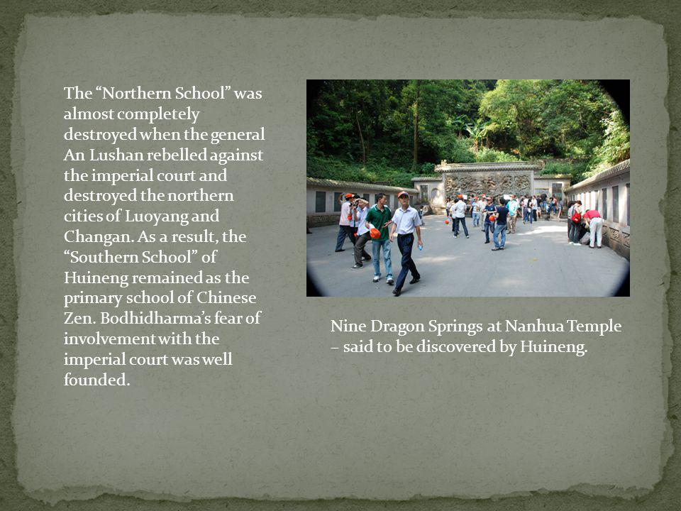 The Northern School was almost completely destroyed when the general An Lushan rebelled against the imperial court and destroyed the northern cities of Luoyang and Changan. As a result, the Southern School of Huineng remained as the primary school of Chinese Zen. Bodhidharma's fear of involvement with the imperial court was well founded.