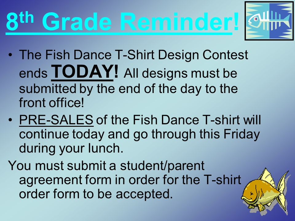 8th Grade Reminder! The Fish Dance T-Shirt Design Contest ends TODAY! All designs must be submitted by the end of the day to the front office!