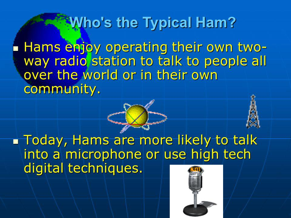 Who s the Typical Ham Hams enjoy operating their own two-way radio station to talk to people all over the world or in their own community.