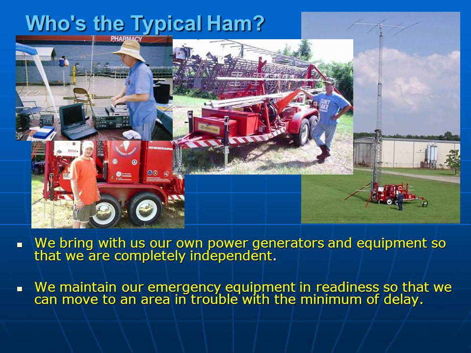 Who s the Typical Ham We bring with us our own power generators and equipment so that we are completely independent.